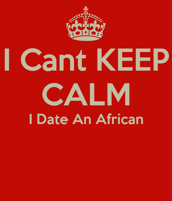 I Cant KEEP CALM I Date An African
