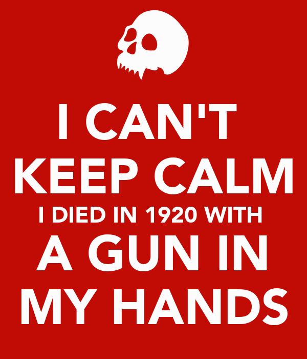 I CAN'T  KEEP CALM I DIED IN 1920 WITH  A GUN IN MY HANDS