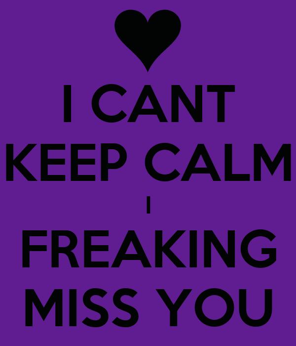 I CANT KEEP CALM I FREAKING MISS YOU