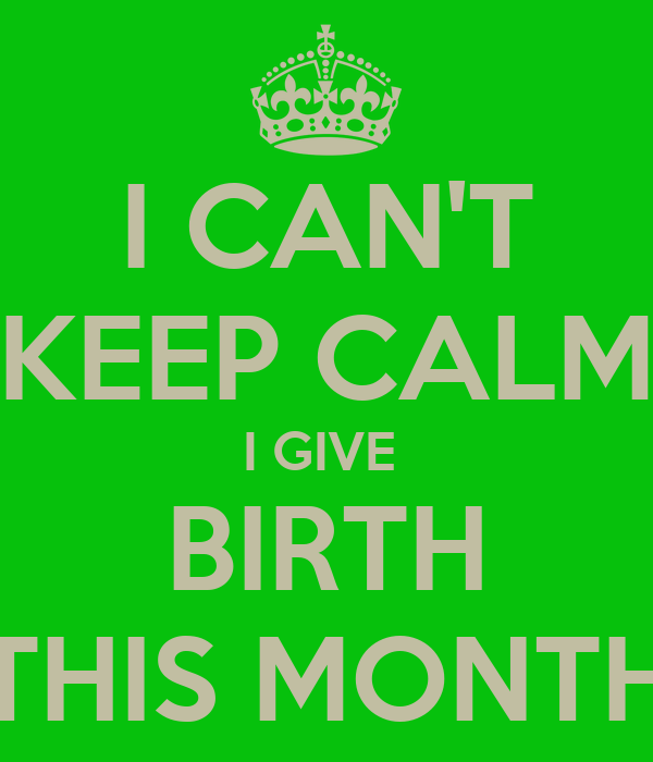 I CAN'T KEEP CALM I GIVE  BIRTH THIS MONTH