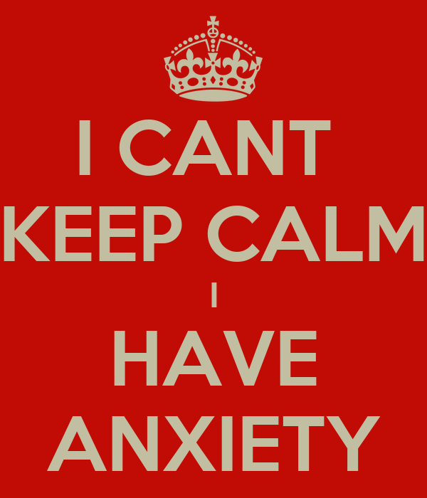 I CANT  KEEP CALM I HAVE ANXIETY
