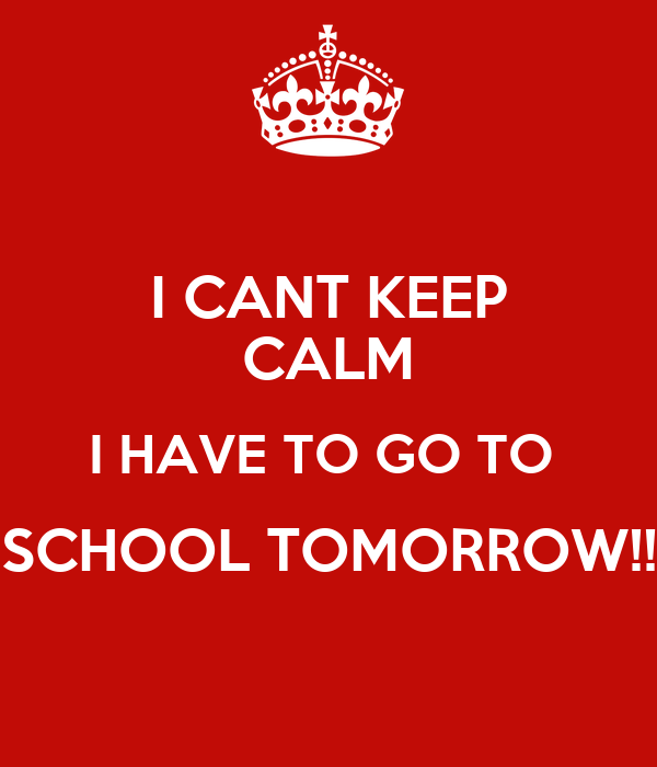 I CANT KEEP CALM I HAVE TO GO TO  SCHOOL TOMORROW!!