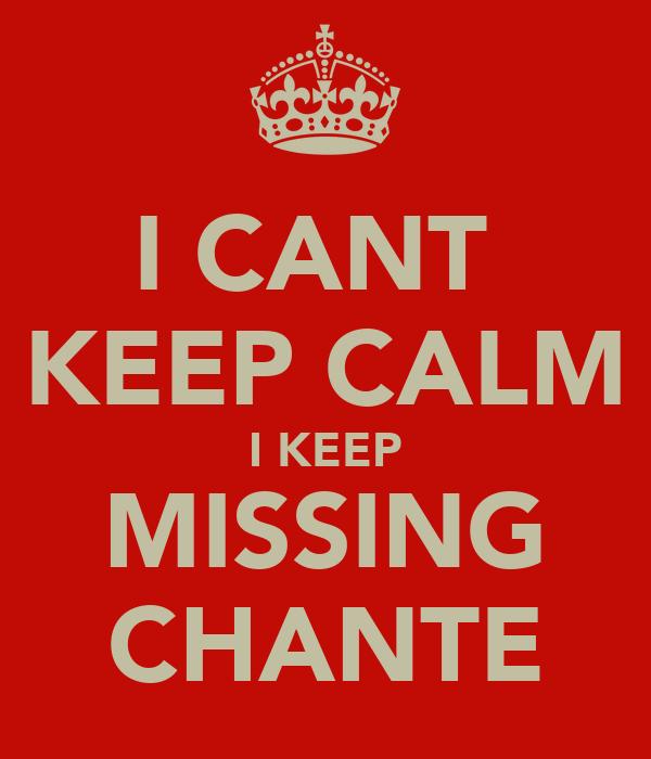I CANT  KEEP CALM I KEEP MISSING CHANTE