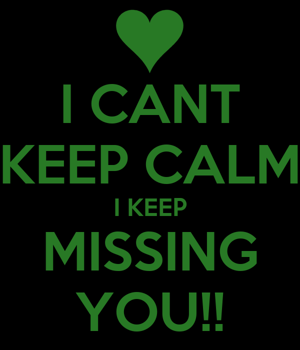 I CANT KEEP CALM I KEEP MISSING YOU!!