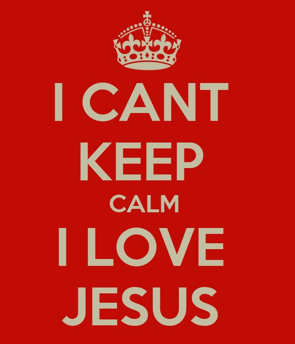 I CANT  KEEP  CALM  I LOVE  JESUS