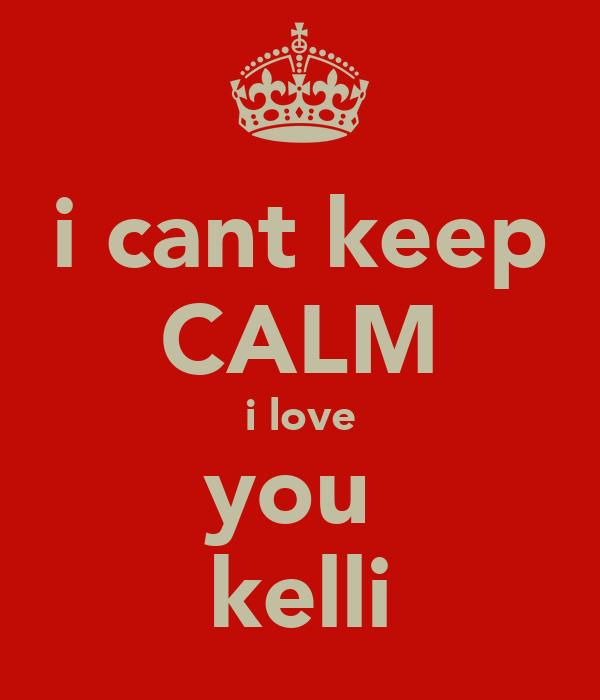 i cant keep CALM i love you  kelli