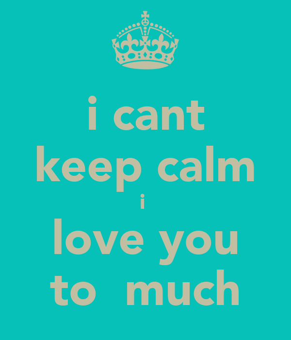 i cant keep calm i  love you to  much