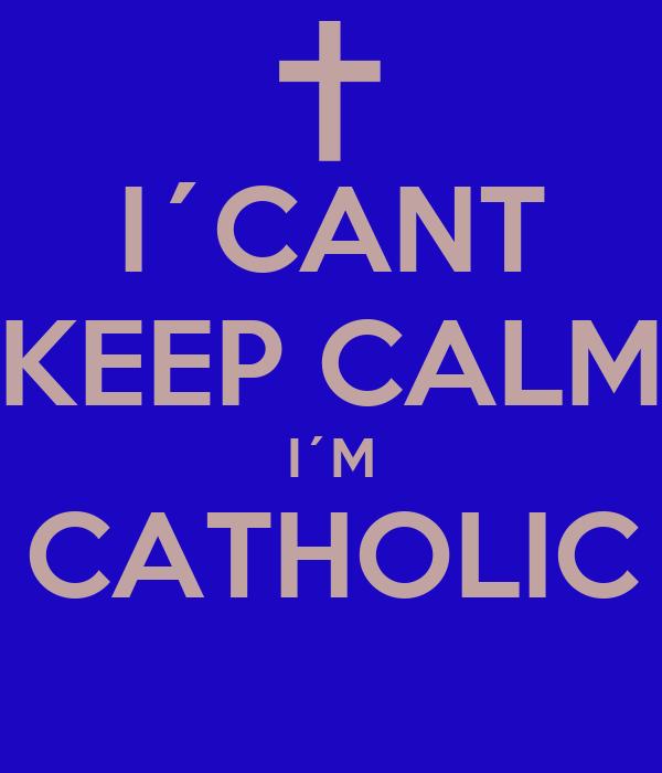 I´CANT KEEP CALM I´M CATHOLIC