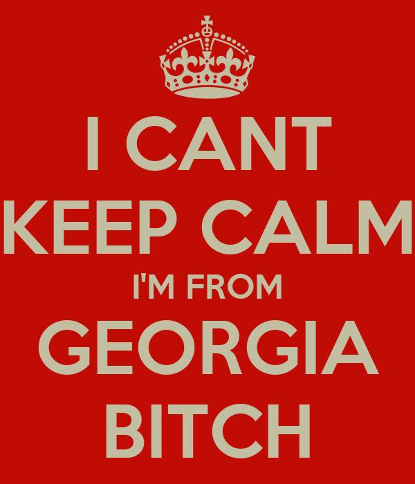 I CANT KEEP CALM I'M FROM GEORGIA BITCH