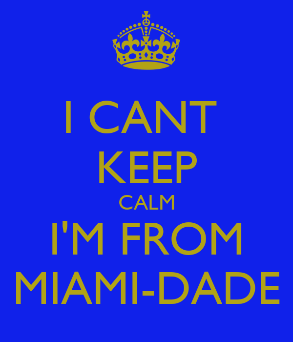 I CANT  KEEP CALM I'M FROM MIAMI-DADE