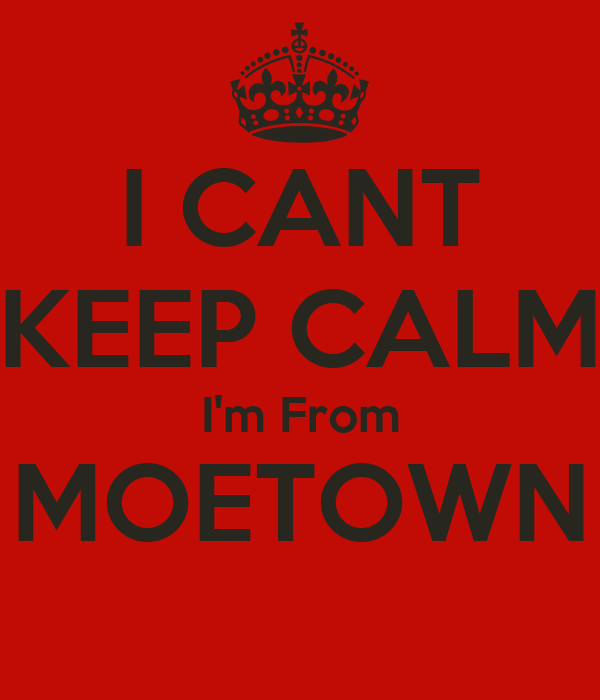 I CANT KEEP CALM I'm From MOETOWN