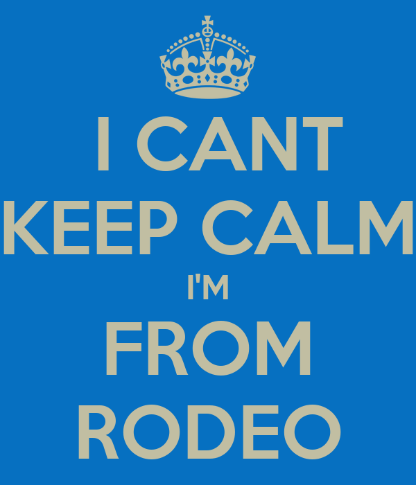 I CANT KEEP CALM I'M FROM RODEO