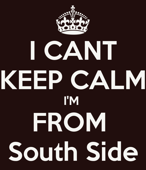 I CANT KEEP CALM I'M  FROM  South Side