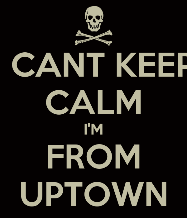 I CANT KEEP CALM I'M FROM UPTOWN