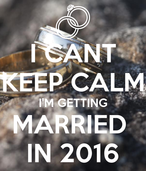 I CANT KEEP CALM I'M GETTING MARRIED  IN 2016