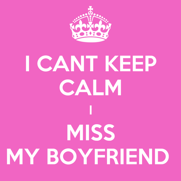 I CANT KEEP CALM I MISS MY BOYFRIEND