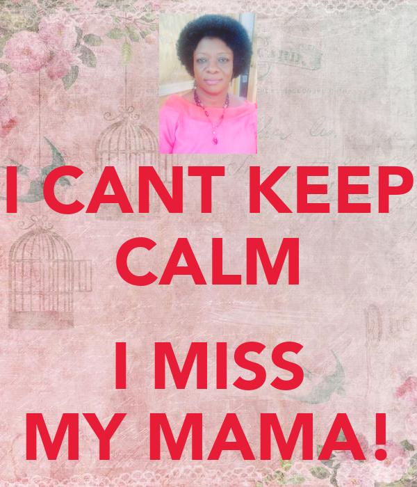 I CANT KEEP CALM  I MISS MY MAMA!