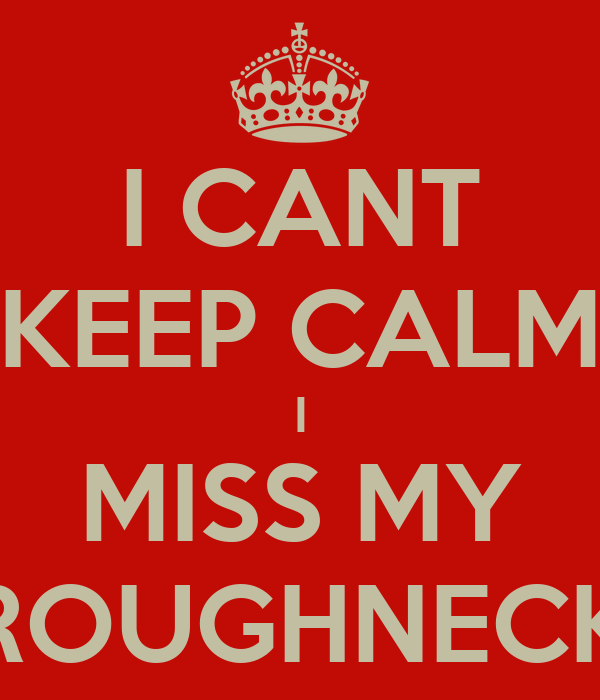 I CANT KEEP CALM I MISS MY ROUGHNECK