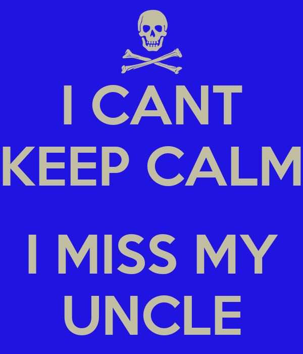 I CANT KEEP CALM  I MISS MY UNCLE