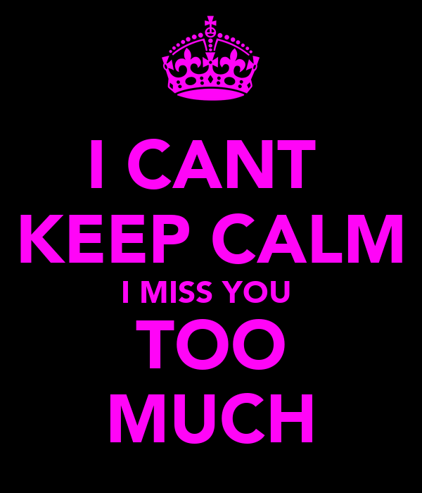 I CANT  KEEP CALM I MISS YOU  TOO MUCH
