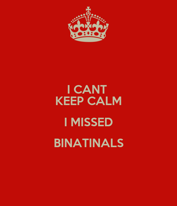I CANT  KEEP CALM I MISSED BINATINALS