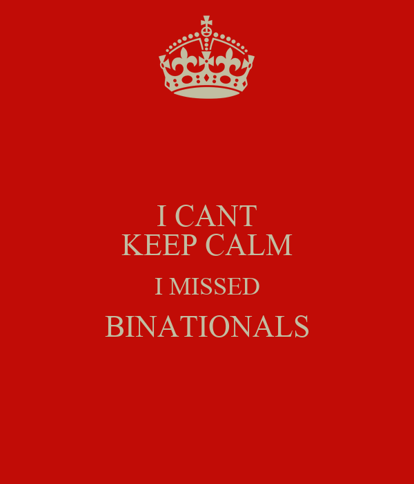 I CANT KEEP CALM I MISSED BINATIONALS