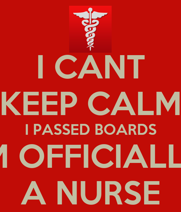 I CANT KEEP CALM I PASSED BOARDS IM OFFICIALLY A NURSE