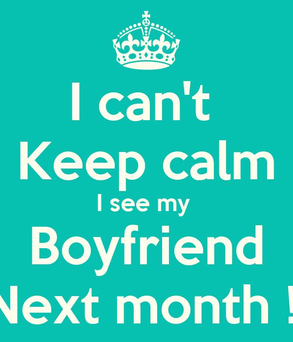 I can't  Keep calm I see my  Boyfriend Next month !!