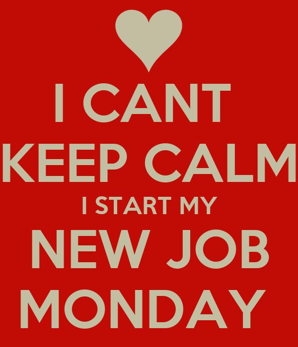 I CANT  KEEP CALM I START MY NEW JOB MONDAY