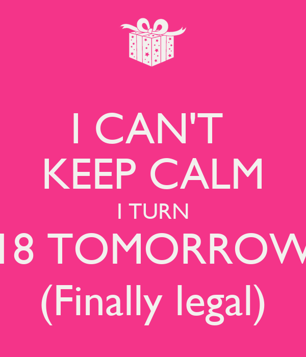 I CAN'T  KEEP CALM I TURN 18 TOMORROW (Finally legal)