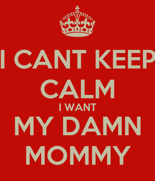 I CANT KEEP CALM I WANT MY DAMN MOMMY