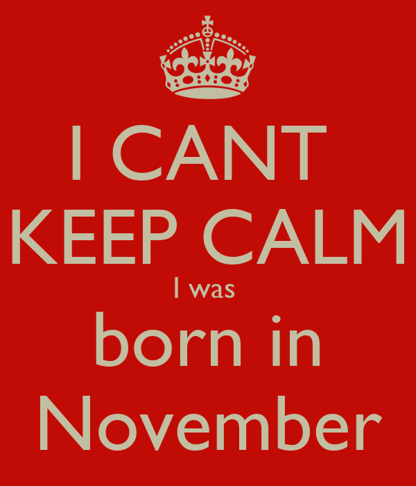 I CANT  KEEP CALM I was  born in November