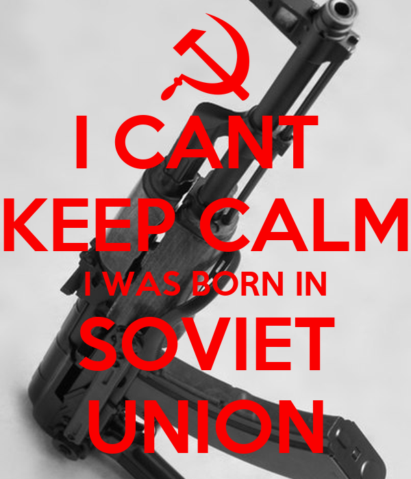 I CANT  KEEP CALM I WAS BORN IN SOVIET UNION