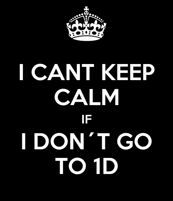 I CANT KEEP CALM IF I DON´T GO TO 1D