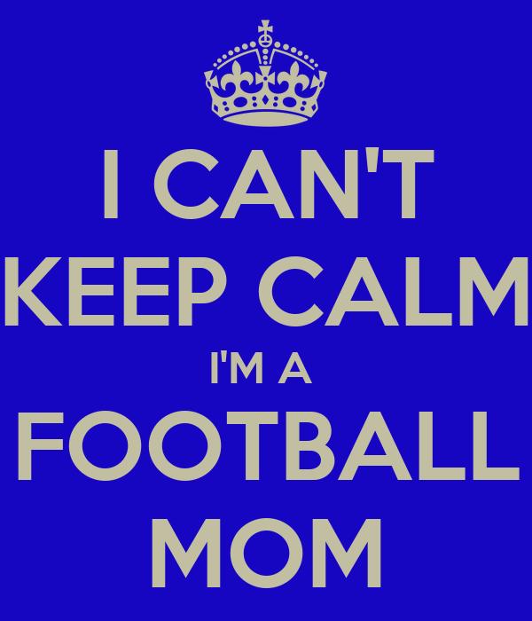 I CAN'T KEEP CALM I'M A  FOOTBALL MOM