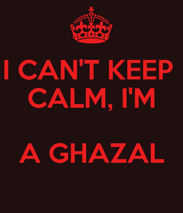 I CAN'T KEEP  CALM, I'M  A GHAZAL