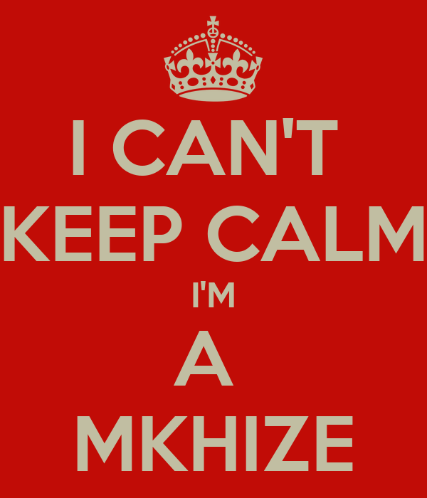 I CAN'T  KEEP CALM I'M A  MKHIZE