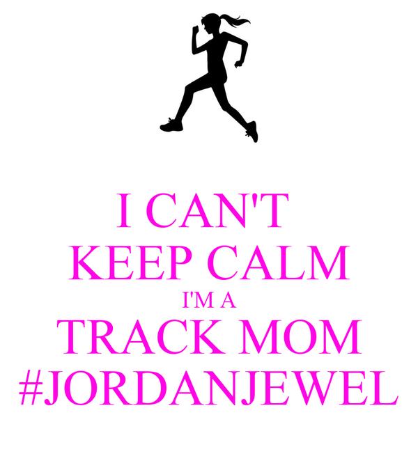 I CAN'T  KEEP CALM I'M A TRACK MOM #JORDANJEWEL