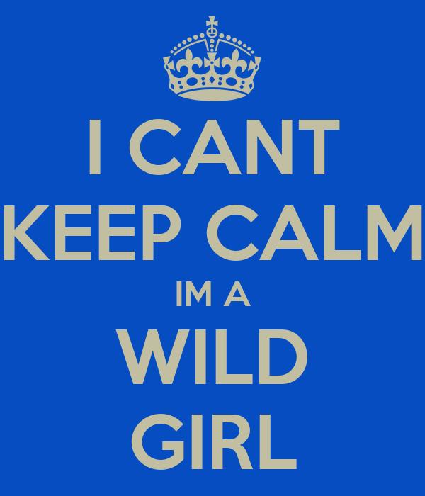 I CANT KEEP CALM IM A WILD GIRL