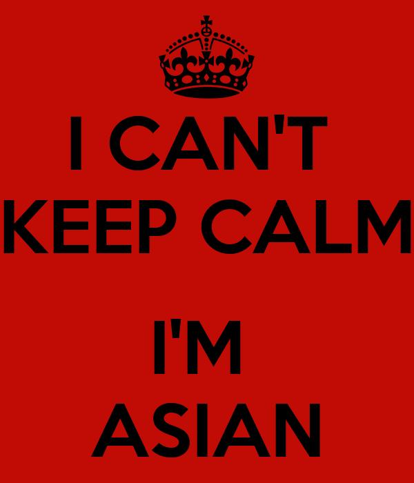I CAN'T  KEEP CALM  I'M  ASIAN