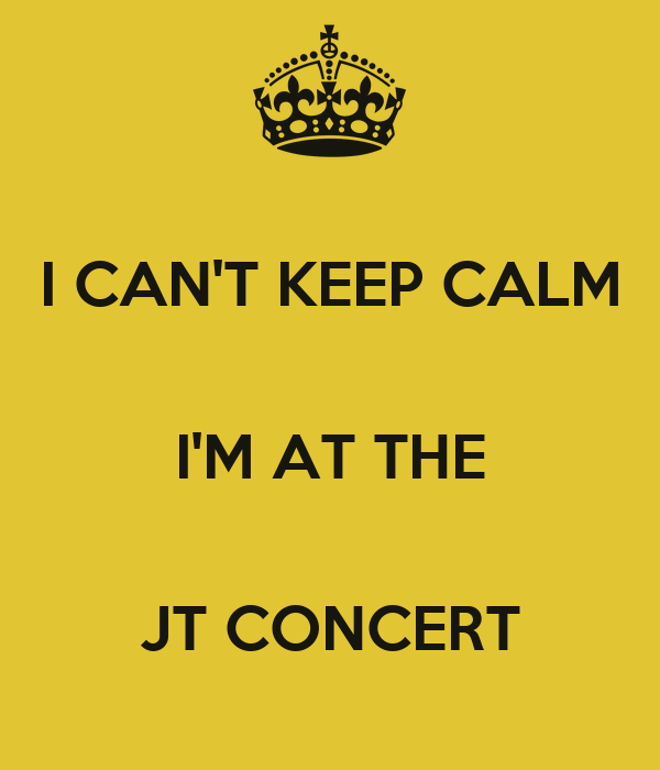 I CAN'T KEEP CALM  I'M AT THE  JT CONCERT