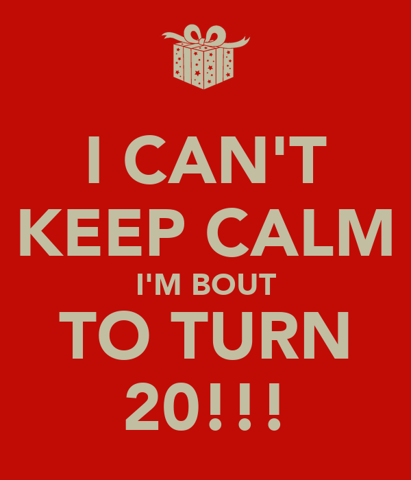 I CAN'T KEEP CALM I'M BOUT TO TURN 20!!!