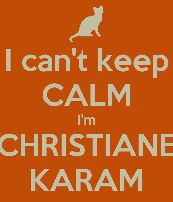 I can't keep CALM I'm CHRISTIANE KARAM