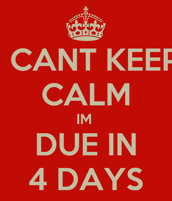 I CANT KEEP CALM IM  DUE IN 4 DAYS