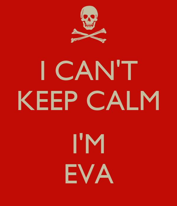 I CAN'T KEEP CALM  I'M EVA