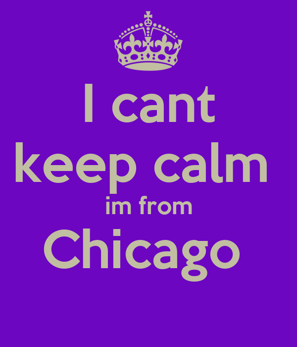 I cant keep calm  im from Chicago