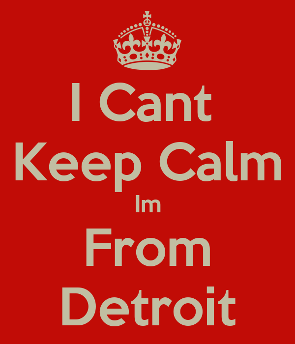 I Cant  Keep Calm Im From Detroit