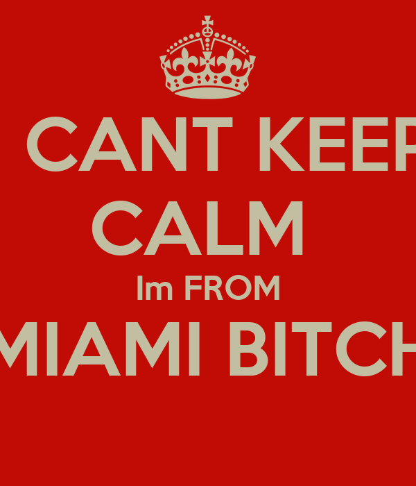 I CANT KEEP CALM  Im FROM MIAMI BITCH