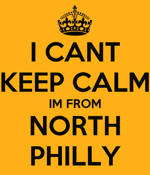 I CANT KEEP CALM IM FROM NORTH PHILLY