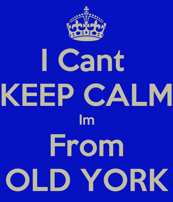 I Cant  KEEP CALM Im From OLD YORK